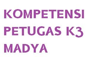 KOMPETENSI PETUGAS K3 MADYA